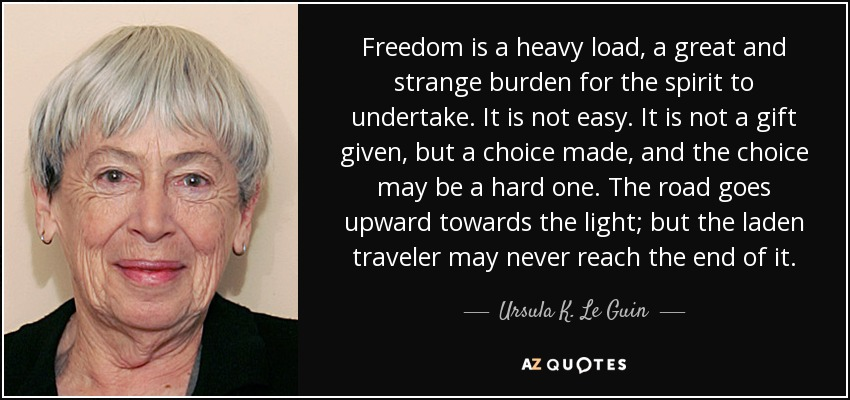 Freedom is a heavy load, a great and strange burden for the spirit to undertake. It is not easy. It is not a gift given, but a choice made, and the choice may be a hard one. The road goes upward towards the light; but the laden traveler may never reach the end of it. - Ursula K. Le Guin