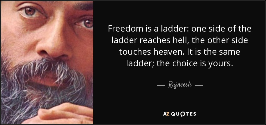 Freedom is a ladder: one side of the ladder reaches hell, the other side touches heaven. It is the same ladder; the choice is yours. - Rajneesh