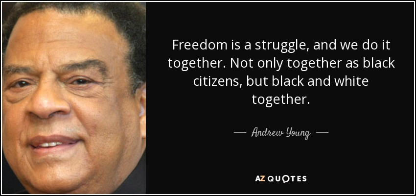 Freedom is a struggle, and we do it together. Not only together as black citizens, but black and white together. - Andrew Young