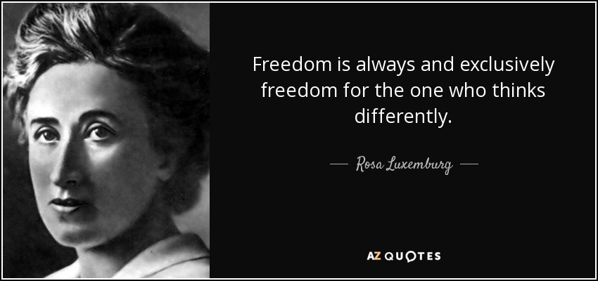 Freedom is always and exclusively freedom for the one who thinks differently. - Rosa Luxemburg