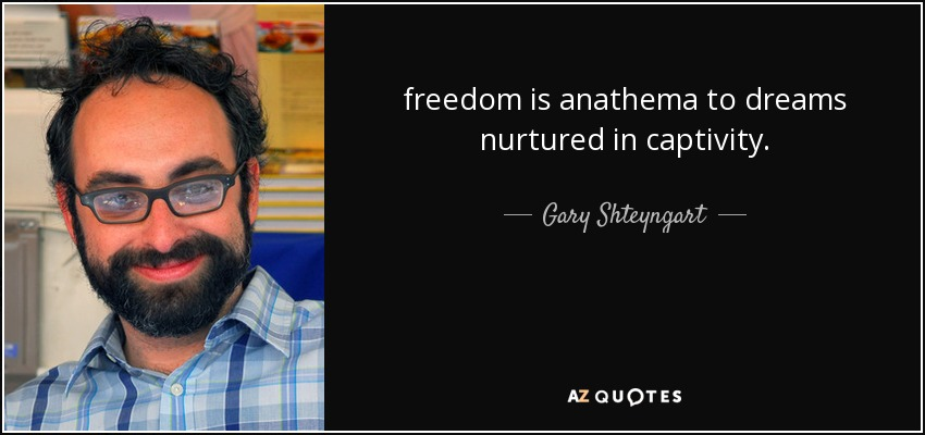freedom is anathema to dreams nurtured in captivity. - Gary Shteyngart