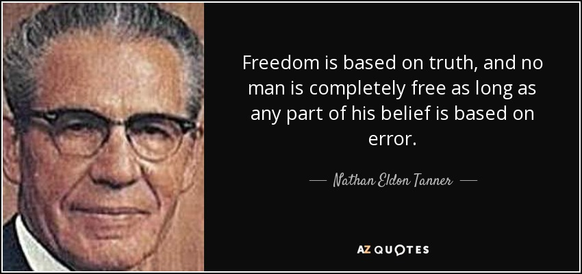 Freedom is based on truth, and no man is completely free as long as any part of his belief is based on error. - Nathan Eldon Tanner