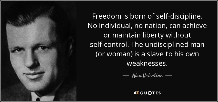 Freedom is born of self-discipline. No individual, no nation, can achieve or maintain liberty without self-control. The undisciplined man (or woman) is a slave to his own weaknesses. - Alan Valentine