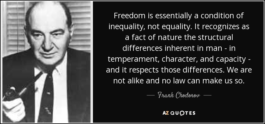Freedom is essentially a condition of inequality, not equality. It recognizes as a fact of nature the structural differences inherent in man - in temperament, character, and capacity - and it respects those differences. We are not alike and no law can make us so. - Frank Chodorov