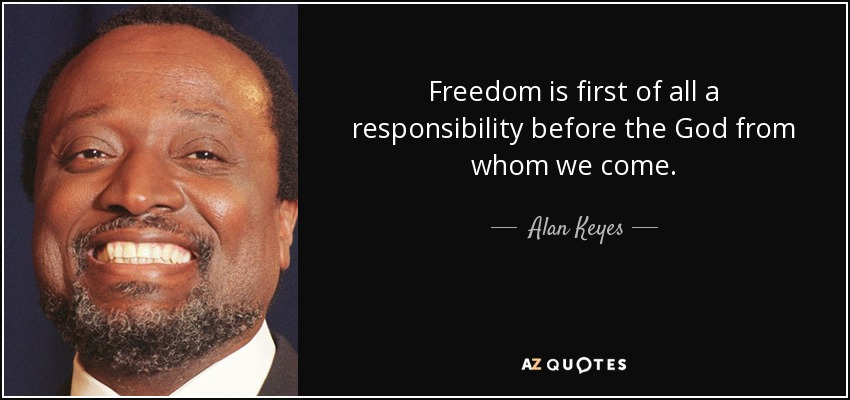 Freedom is first of all a responsibility before the God from whom we come. - Alan Keyes