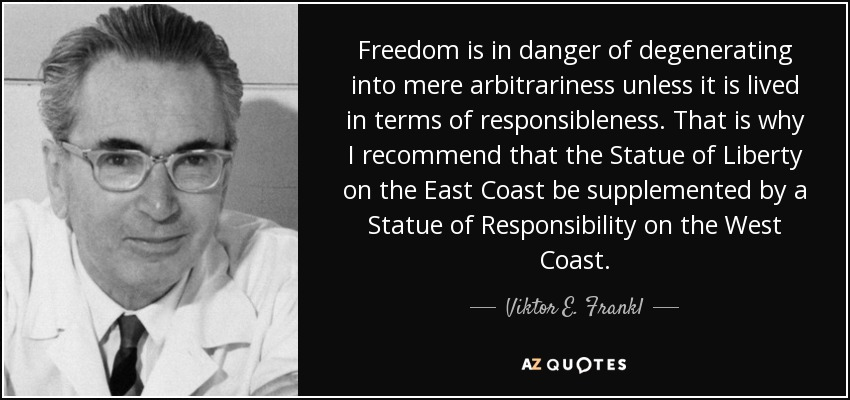 Freedom is in danger of degenerating into mere arbitrariness unless it is lived in terms of responsibleness. That is why I recommend that the Statue of Liberty on the East Coast be supplemented by a Statue of Responsibility on the West Coast. - Viktor E. Frankl