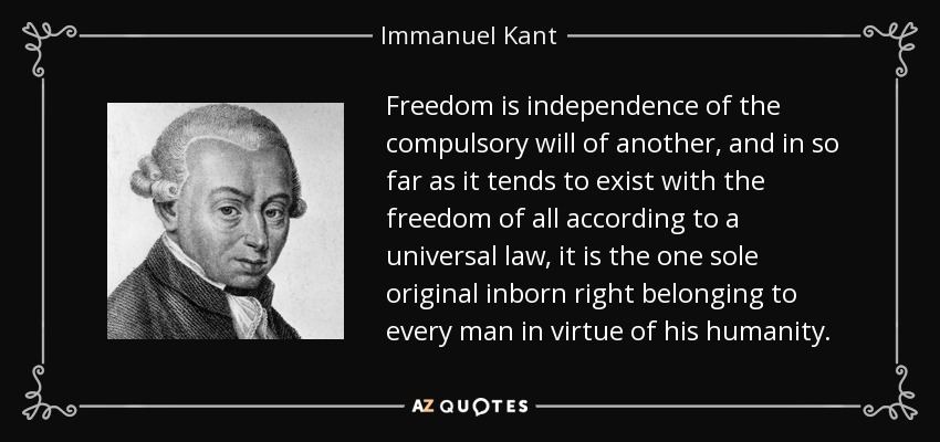 Freedom is independence of the compulsory will of another, and in so far as it tends to exist with the freedom of all according to a universal law, it is the one sole original inborn right belonging to every man in virtue of his humanity. - Immanuel Kant
