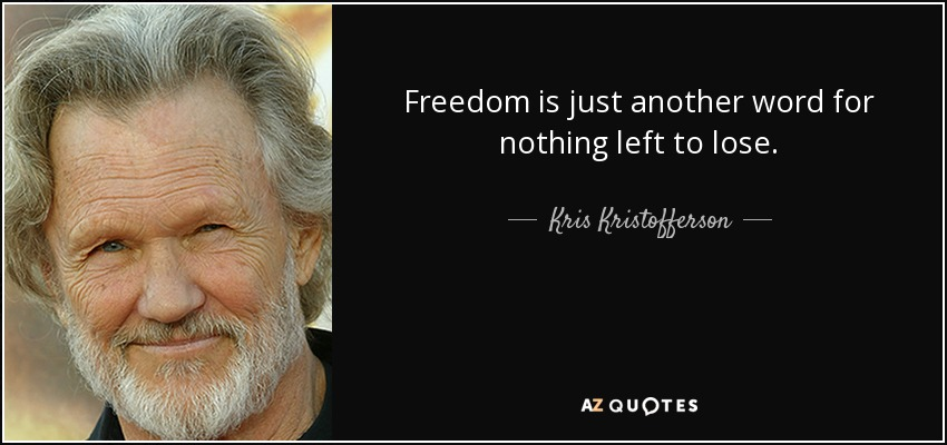 Freedom is just another word for nothing left to lose. - Kris Kristofferson