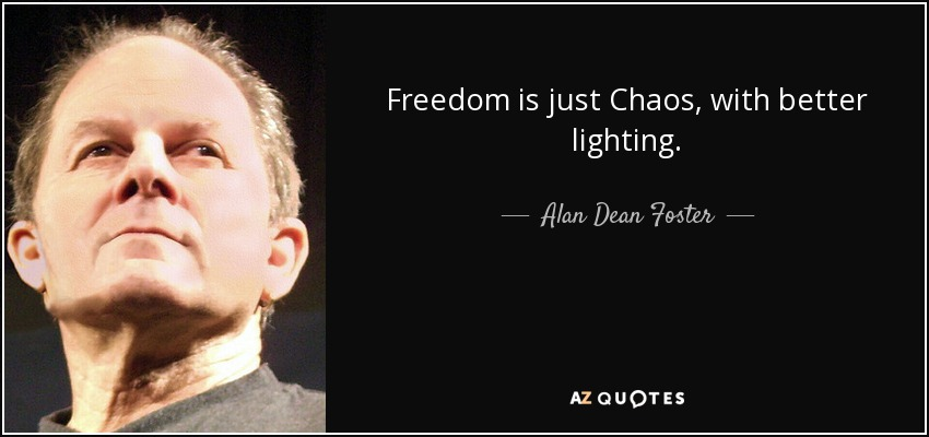 Freedom is just Chaos, with better lighting. - Alan Dean Foster
