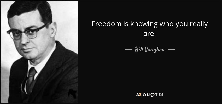 Freedom is knowing who you really are. - Bill Vaughan