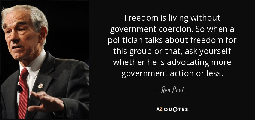 Freedom is living without government coercion. So when a politician talks about freedom for this group or that, ask yourself whether he is advocating more government action or less. - Ron Paul
