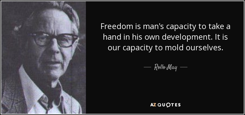 Freedom is man's capacity to take a hand in his own development. It is our capacity to mold ourselves. - Rollo May