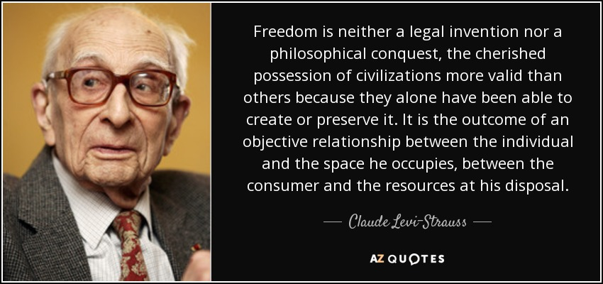 Freedom is neither a legal invention nor a philosophical conquest, the cherished possession of civilizations more valid than others because they alone have been able to create or preserve it. It is the outcome of an objective relationship between the individual and the space he occupies, between the consumer and the resources at his disposal. - Claude Levi-Strauss