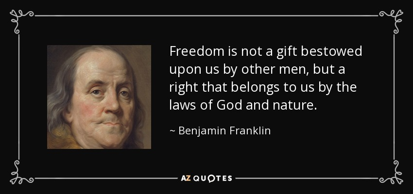 Freedom is not a gift bestowed upon us by other men, but a right that belongs to us by the laws of God and nature. - Benjamin Franklin
