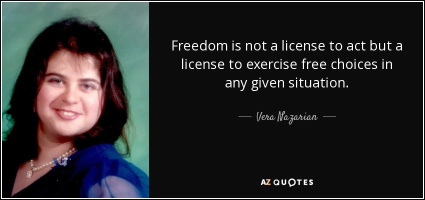 Freedom is not a license to act but a license to exercise free choices in any given situation. - Vera Nazarian