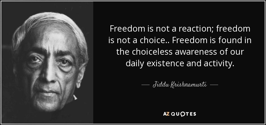 Freedom is not a reaction; freedom is not a choice. . Freedom is found in the choiceless awareness of our daily existence and activity. - Jiddu Krishnamurti