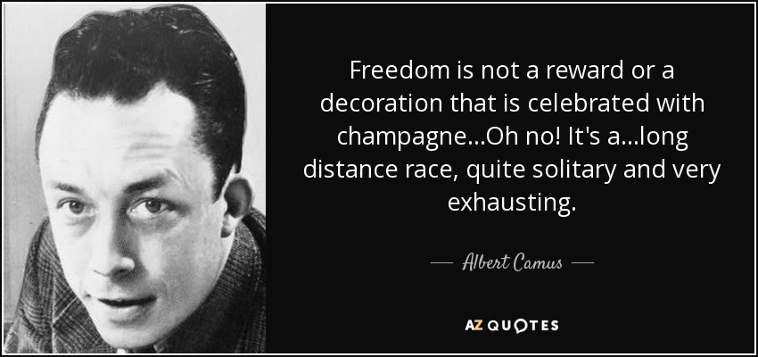 Freedom is not a reward or a decoration that is celebrated with champagne...Oh no! It's a...long distance race, quite solitary and very exhausting. - Albert Camus
