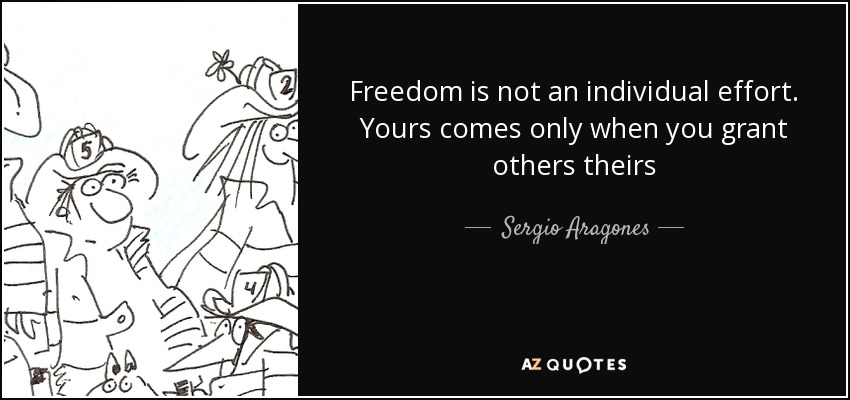 Freedom is not an individual effort. Yours comes only when you grant others theirs - Sergio Aragones
