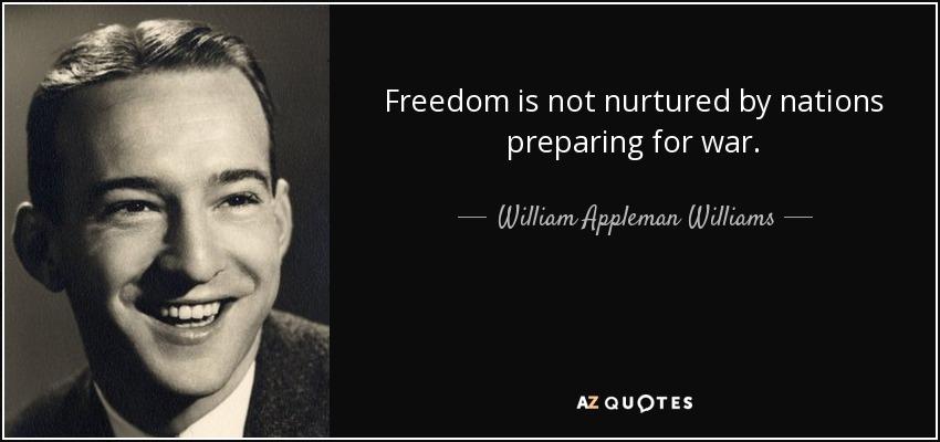 Freedom is not nurtured by nations preparing for war. - William Appleman Williams