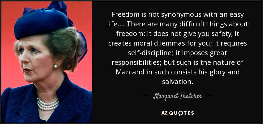 Freedom is not synonymous with an easy life. ... There are many difficult things about freedom: It does not give you safety, it creates moral dilemmas for you; it requires self-discipline; it imposes great responsibilities; but such is the nature of Man and in such consists his glory and salvation. - Margaret Thatcher