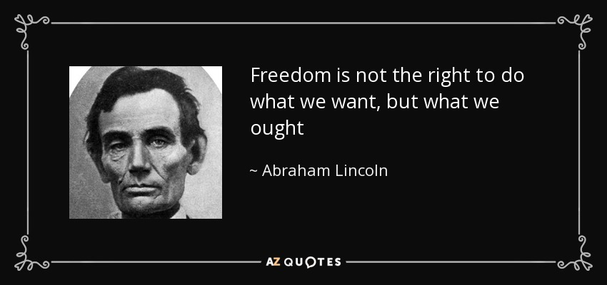Freedom is not the right to do what we want, but what we ought - Abraham Lincoln