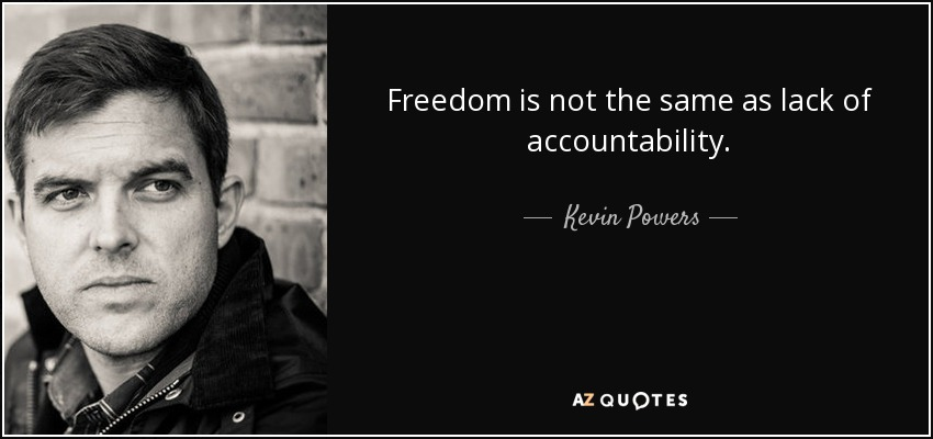 Freedom is not the same as lack of accountability. - Kevin Powers