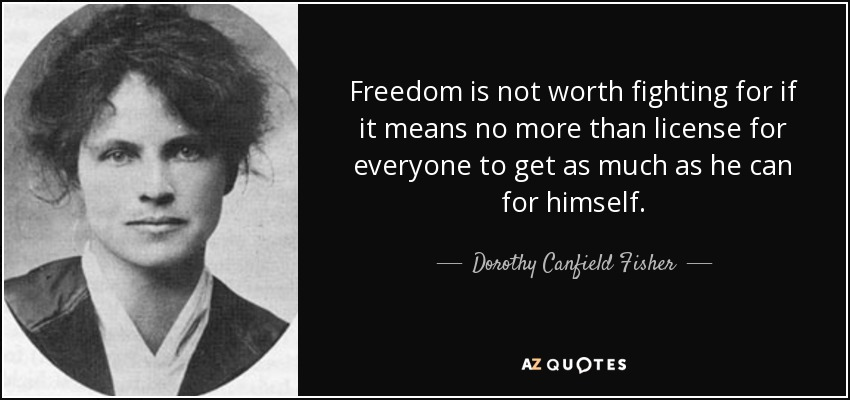 Freedom is not worth fighting for if it means no more than license for everyone to get as much as he can for himself. - Dorothy Canfield Fisher