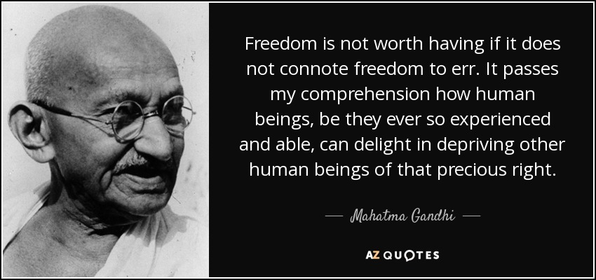 Freedom is not worth having if it does not connote freedom to err. It passes my comprehension how human beings, be they ever so experienced and able, can delight in depriving other human beings of that precious right. - Mahatma Gandhi