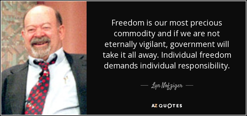 Freedom is our most precious commodity and if we are not eternally vigilant, government will take it all away. Individual freedom demands individual responsibility. - Lyn Nofziger