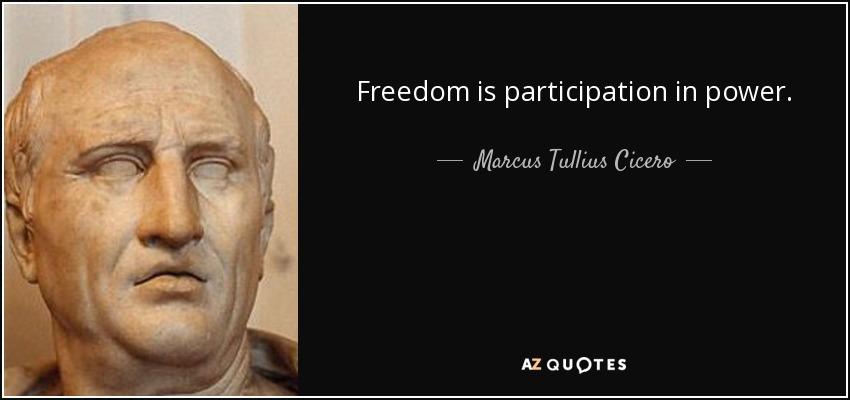 Freedom is participation in power. - Marcus Tullius Cicero