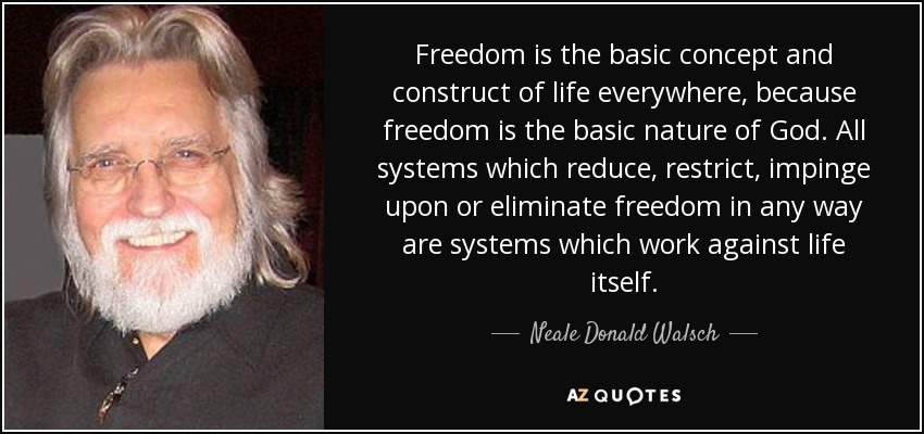 Freedom is the basic concept and construct of life everywhere, because freedom is the basic nature of God. All systems which reduce, restrict, impinge upon or eliminate freedom in any way are systems which work against life itself. - Neale Donald Walsch