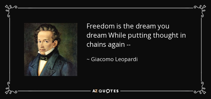 Freedom is the dream you dream While putting thought in chains again -- - Giacomo Leopardi