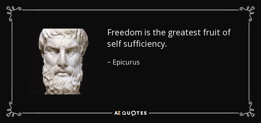 Freedom is the greatest fruit of self sufficiency. - Epicurus