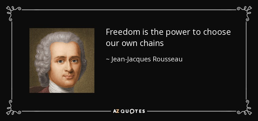 Freedom is the power to choose our own chains - Jean-Jacques Rousseau