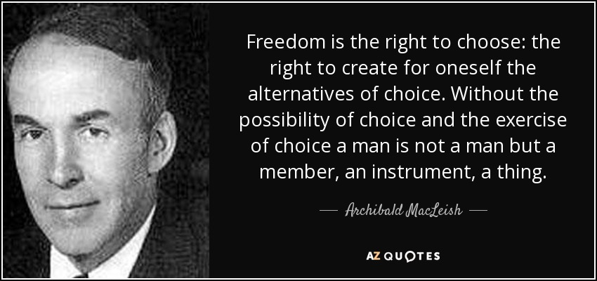 Freedom is the right to choose: the right to create for oneself the alternatives of choice. Without the possibility of choice and the exercise of choice a man is not a man but a member, an instrument, a thing. - Archibald MacLeish