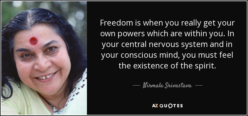 Freedom is when you really get your own powers which are within you. In your central nervous system and in your conscious mind, you must feel the existence of the spirit. - Nirmala Srivastava