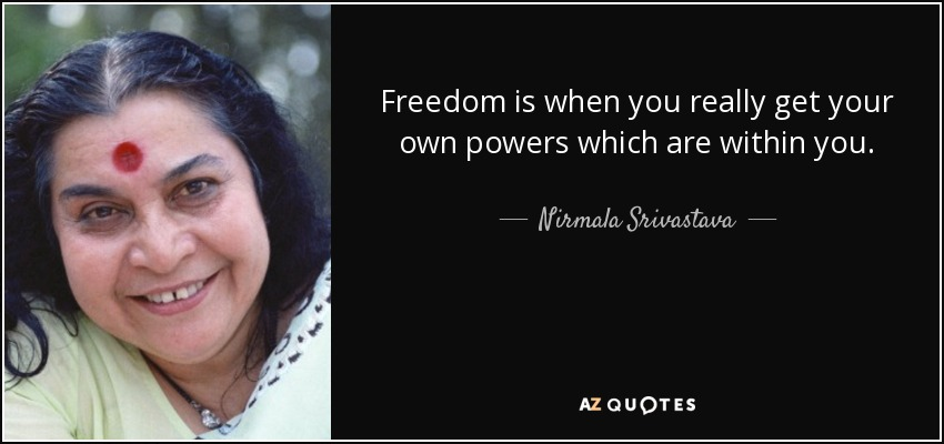 Freedom is when you really get your own powers which are within you. - Nirmala Srivastava
