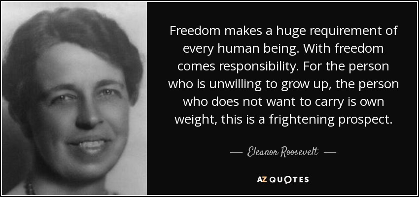 Freedom makes a huge requirement of every human being. With freedom comes responsibility. For the person who is unwilling to grow up, the person who does not want to carry is own weight, this is a frightening prospect. - Eleanor Roosevelt