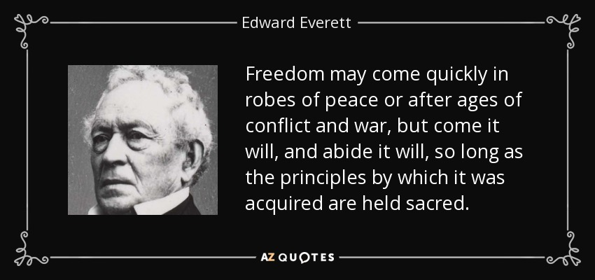 Freedom may come quickly in robes of peace or after ages of conflict and war, but come it will, and abide it will, so long as the principles by which it was acquired are held sacred. - Edward Everett