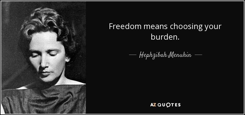 Freedom means choosing your burden. - Hephzibah Menuhin