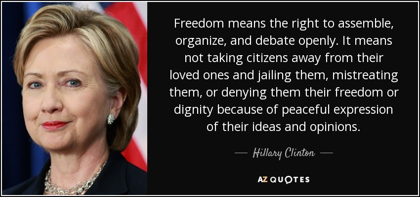 Freedom means the right to assemble, organize, and debate openly. It means not taking citizens away from their loved ones and jailing them, mistreating them, or denying them their freedom or dignity because of peaceful expression of their ideas and opinions. - Hillary Clinton