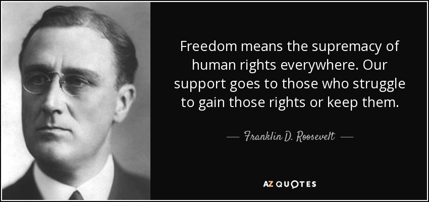 Freedom means the supremacy of human rights everywhere. Our support goes to those who struggle to gain those rights or keep them. - Franklin D. Roosevelt