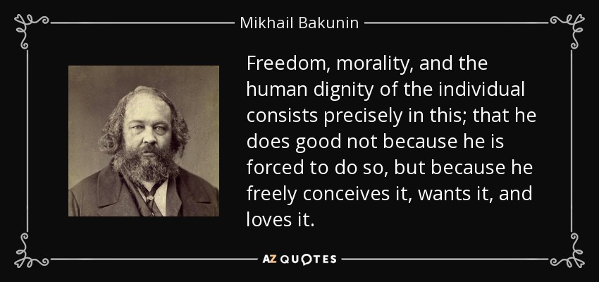 Freedom, morality, and the human dignity of the individual consists precisely in this; that he does good not because he is forced to do so, but because he freely conceives it, wants it, and loves it. - Mikhail Bakunin