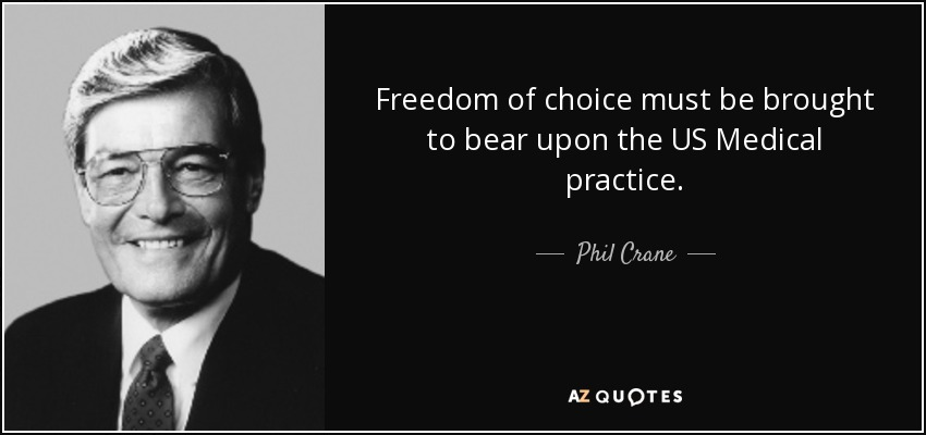 Freedom of choice must be brought to bear upon the US Medical practice. - Phil Crane