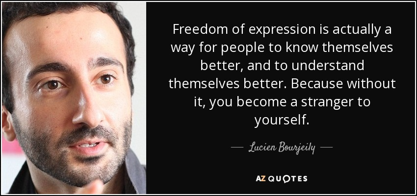 Freedom of expression is actually a way for people to know themselves better, and to understand themselves better. Because without it, you become a stranger to yourself. - Lucien Bourjeily
