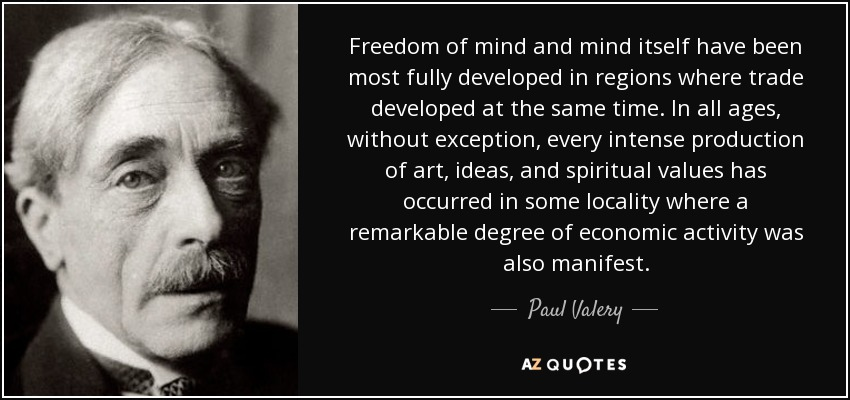 Freedom of mind and mind itself have been most fully developed in regions where trade developed at the same time. In all ages, without exception, every intense production of art, ideas, and spiritual values has occurred in some locality where a remarkable degree of economic activity was also manifest. - Paul Valery