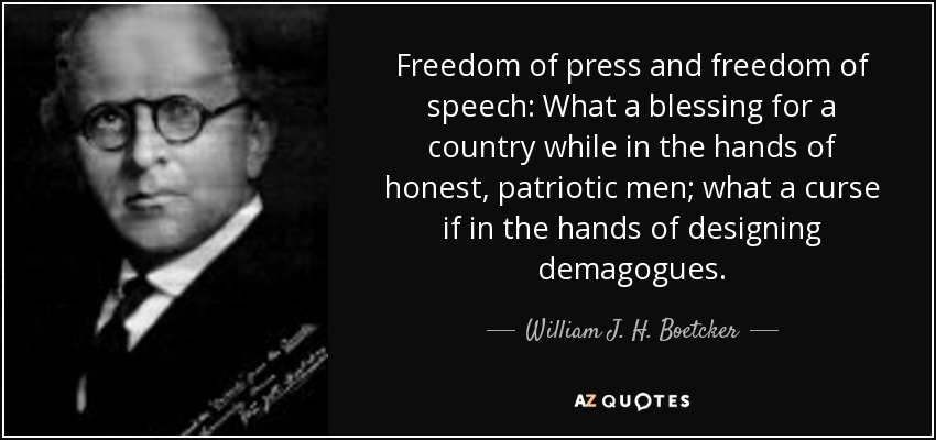 Freedom of press and freedom of speech: What a blessing for a country while in the hands of honest, patriotic men; what a curse if in the hands of designing demagogues. - William J. H. Boetcker