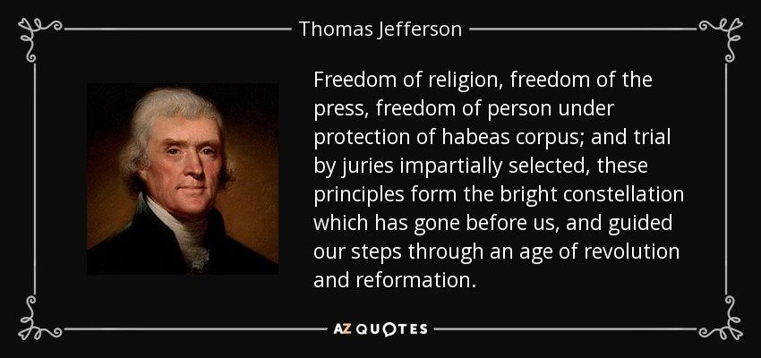 Freedom of religion, freedom of the press, freedom of person under protection of habeas corpus; and trial by juries impartially selected, these principles form the bright constellation which has gone before us, and guided our steps through an age of revolution and reformation. - Thomas Jefferson