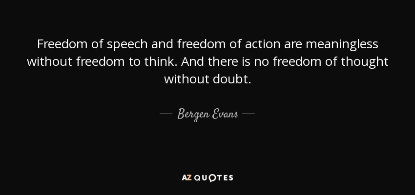 Freedom of speech and freedom of action are meaningless without freedom to think. And there is no freedom of thought without doubt. - Bergen Evans