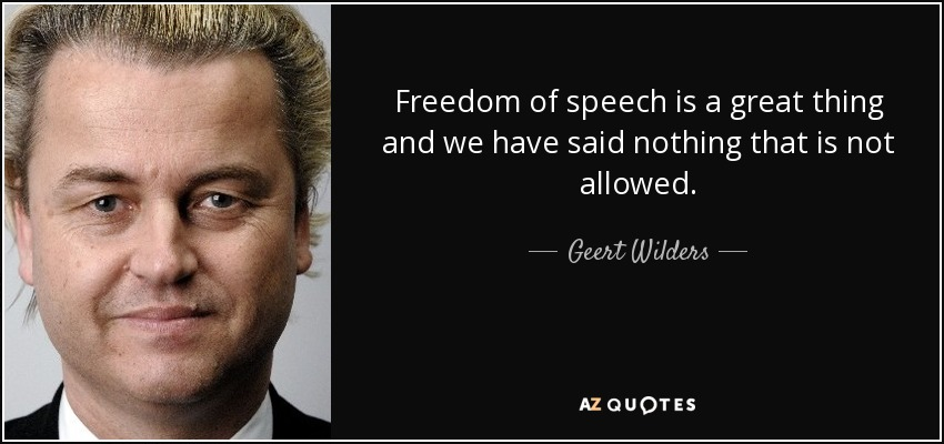 Freedom of speech is a great thing and we have said nothing that is not allowed. - Geert Wilders
